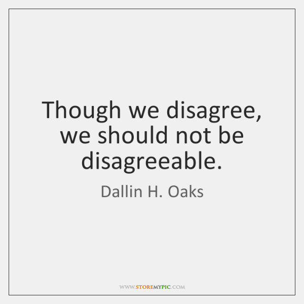 Though we disagree, we should not be disagreeable.