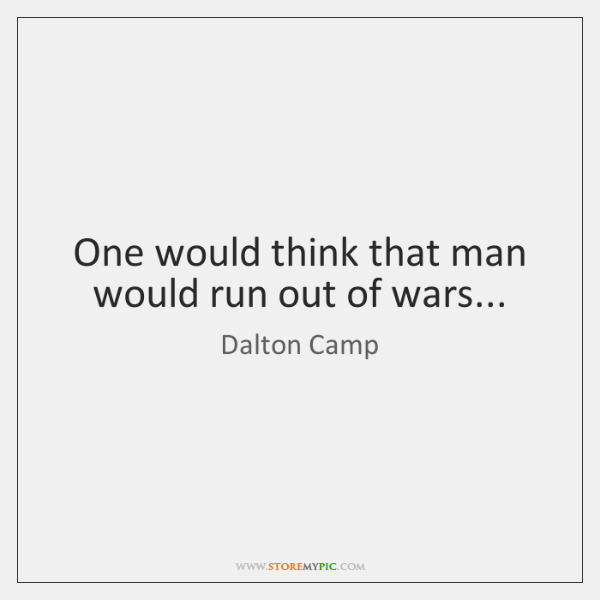 One would think that man would run out of wars...