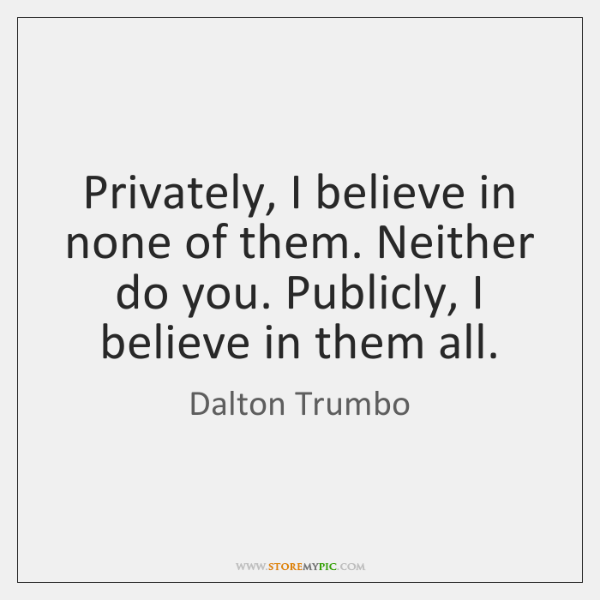 Privately, I believe in none of them. Neither do you. Publicly, I ...