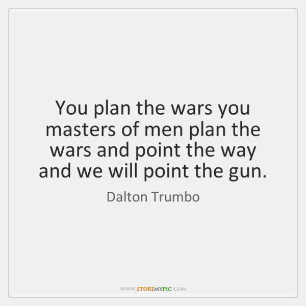 You plan the wars you masters of men plan the wars and ...