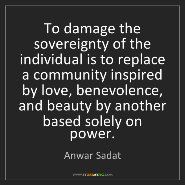 Anwar Sadat: To damage the sovereignty of the individual is to replace...