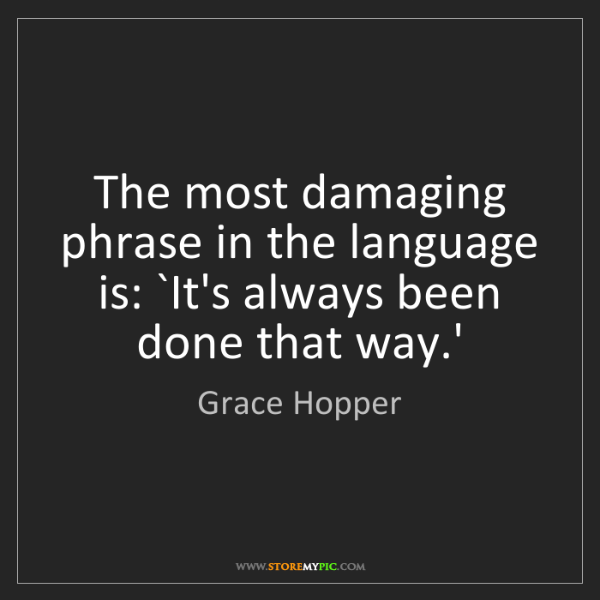 Grace Hopper: The most damaging phrase in the language is: `It's always...