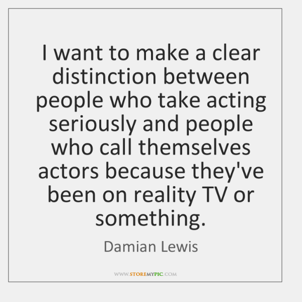 I want to make a clear distinction between people who take acting ...