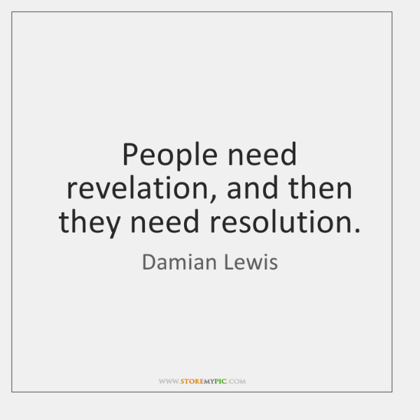 People need revelation, and then they need resolution.