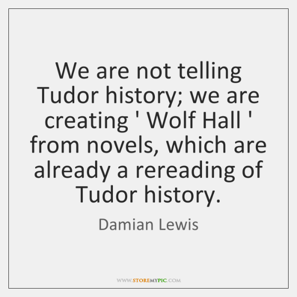 We are not telling Tudor history; we are creating ' Wolf Hall ...