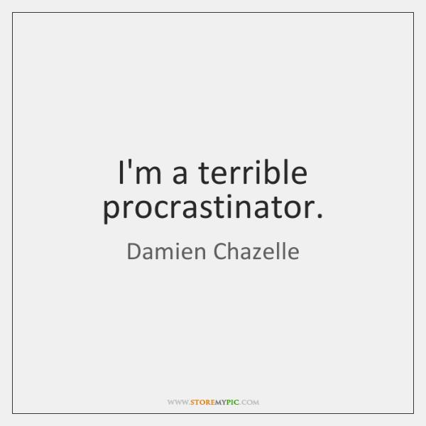 I'm a terrible procrastinator.