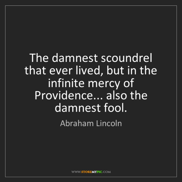 Abraham Lincoln: The damnest scoundrel that ever lived, but in the infinite...