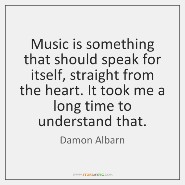 Music is something that should speak for itself, straight from the heart. ...