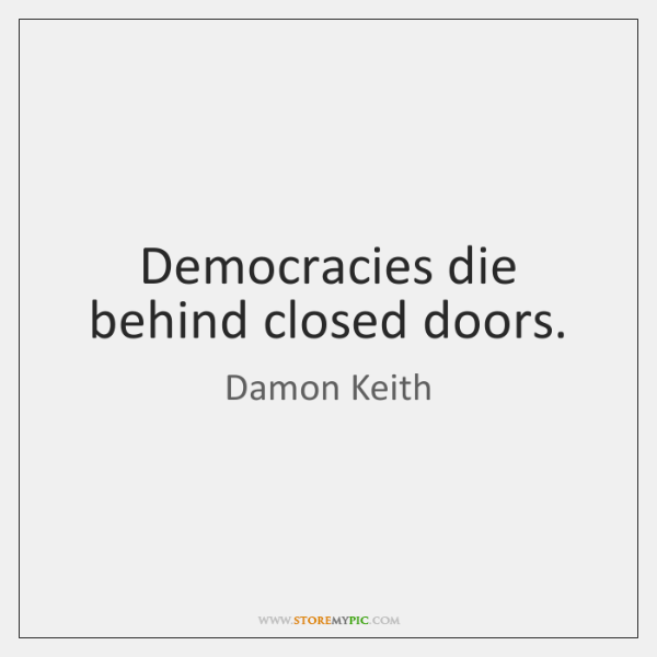 Democracies die behind closed doors.