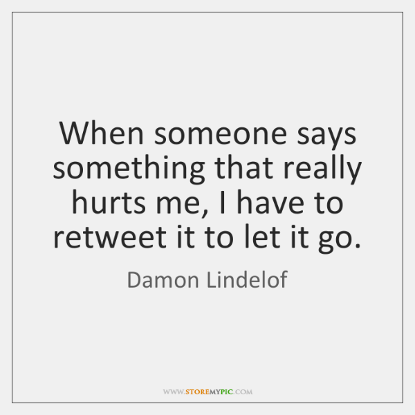 When someone says something that really hurts me, I have to retweet ...
