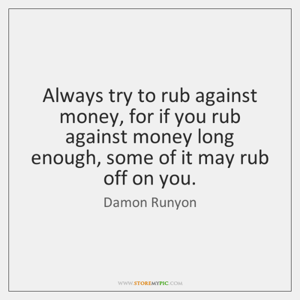 Always try to rub against money, for if you rub against money ...