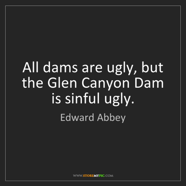 Edward Abbey: All dams are ugly, but the Glen Canyon Dam is sinful...