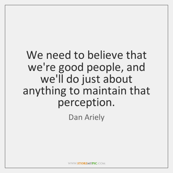 We need to believe that we're good people, and we'll do just ...