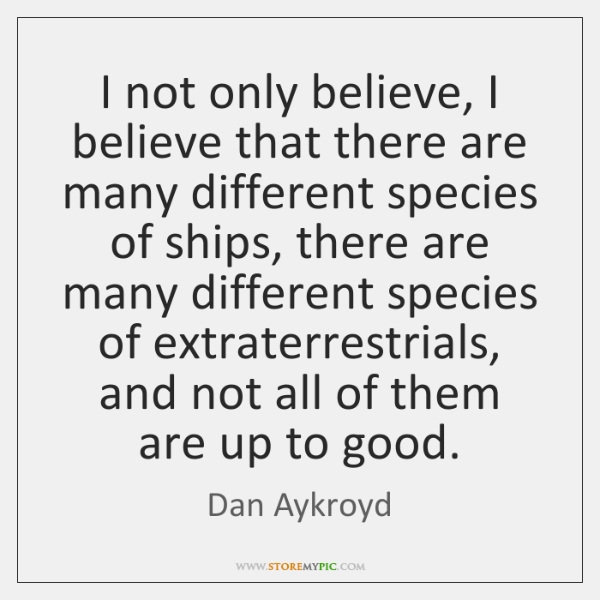 I not only believe, I believe that there are many different species ...
