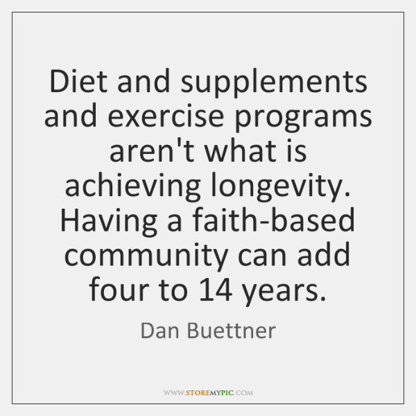Diet and supplements and exercise programs aren't what is achieving longevity. Having ...