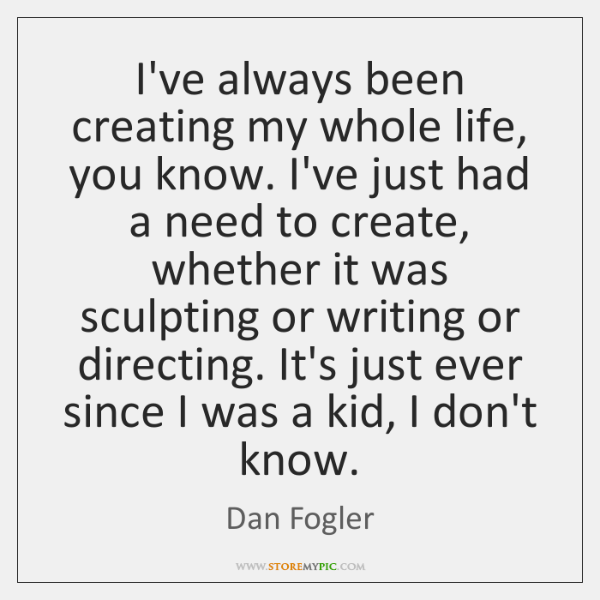 I've always been creating my whole life, you know. I've just had ...