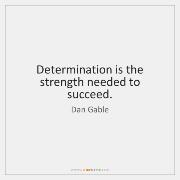 Determination is the strength needed to succeed.