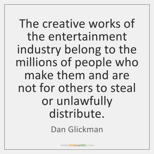The creative works of the entertainment industry belong to the millions of ...