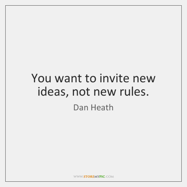You want to invite new ideas, not new rules.