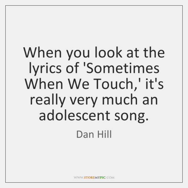 When you look at the lyrics of 'Sometimes When We Touch,' ...