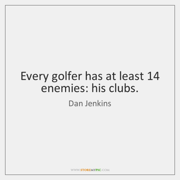 Every golfer has at least 14 enemies: his clubs.