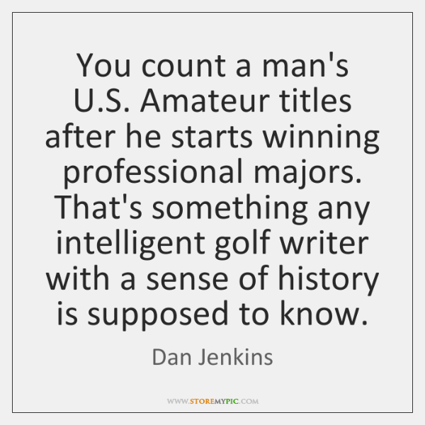 You count a man's U.S. Amateur titles after he starts winning ...
