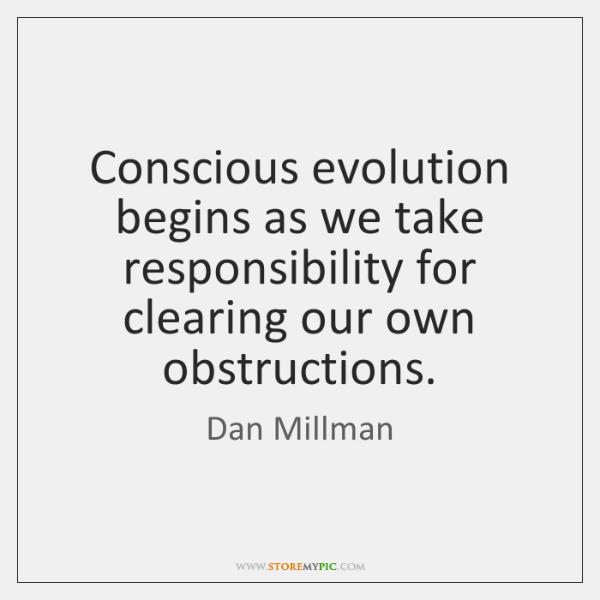 Conscious evolution begins as we take responsibility for clearing our own obstructions.