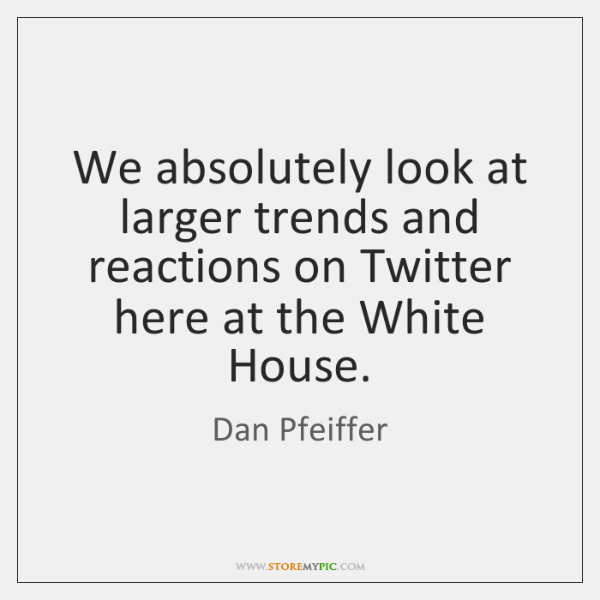 We absolutely look at larger trends and reactions on Twitter here at ...