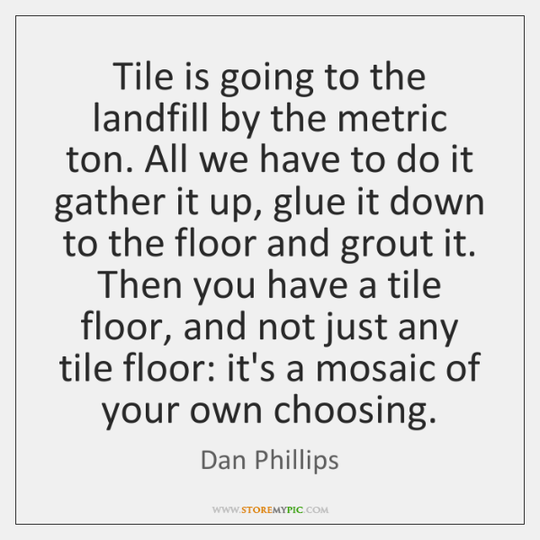 Tile is going to the landfill by the metric ton. All we ...