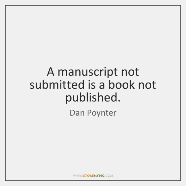 A manuscript not submitted is a book not published.