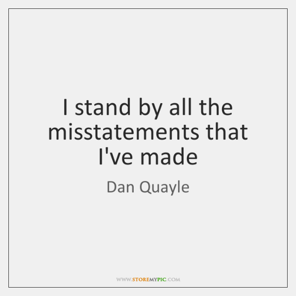 I stand by all the misstatements that I've made