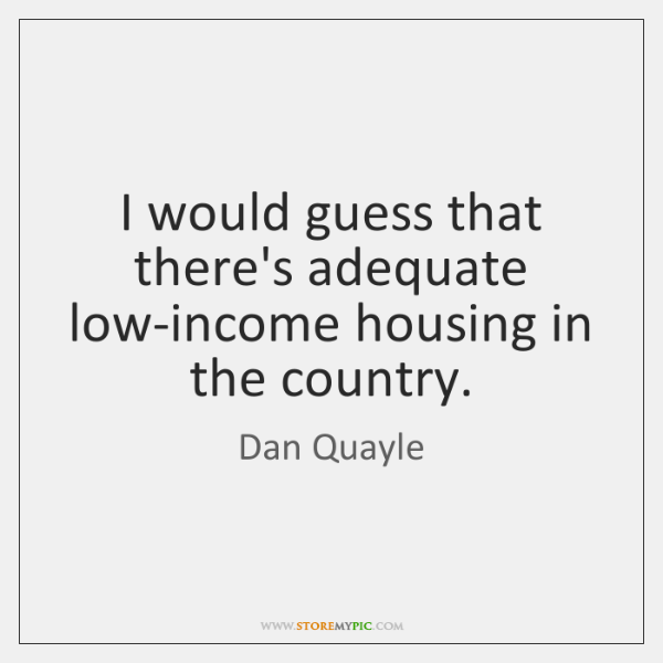 I would guess that there's adequate low-income housing in the country.