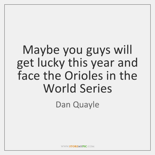Maybe you guys will get lucky this year and face the Orioles ...