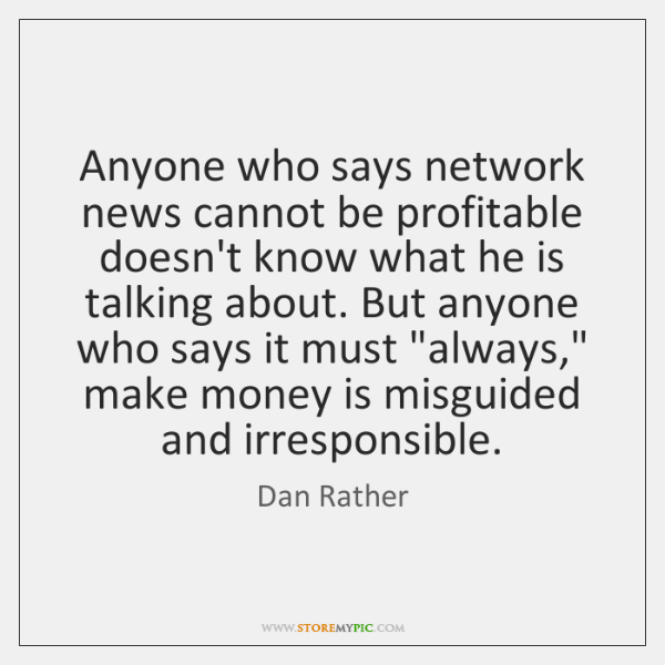 Anyone who says network news cannot be profitable doesn't know what he ...