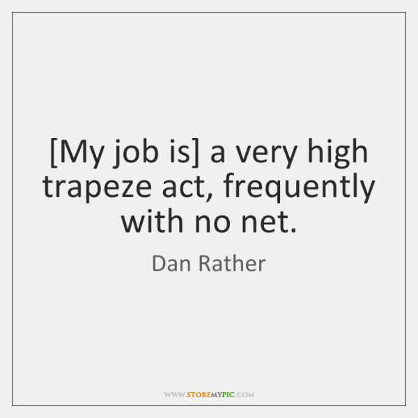 [My job is] a very high trapeze act, frequently with no net.