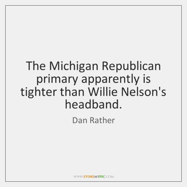 The Michigan Republican primary apparently is tighter than Willie Nelson's headband.