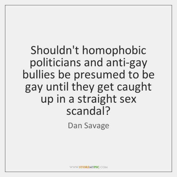 Shouldn't homophobic politicians and anti-gay bullies be presumed to be gay until ...
