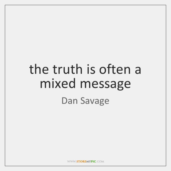the truth is often a mixed message