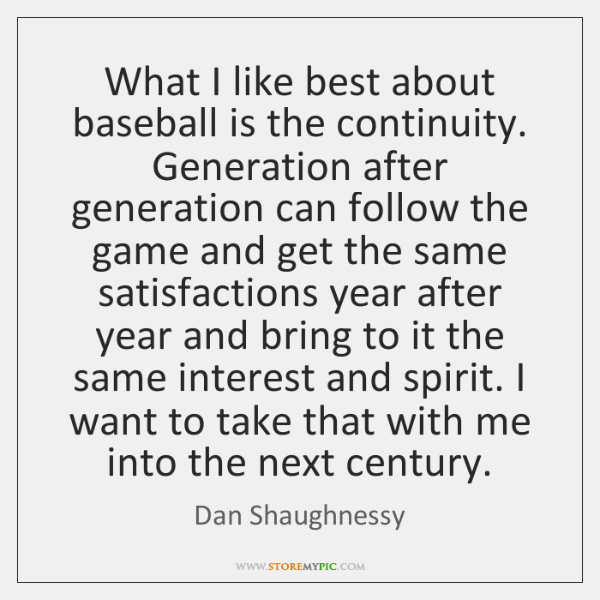 What I like best about baseball is the continuity. Generation after generation ...