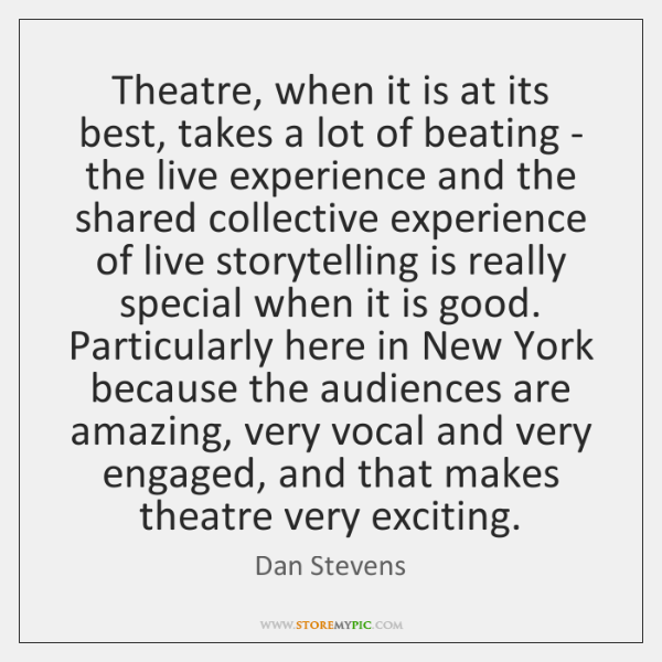 Theatre, when it is at its best, takes a lot of beating ...