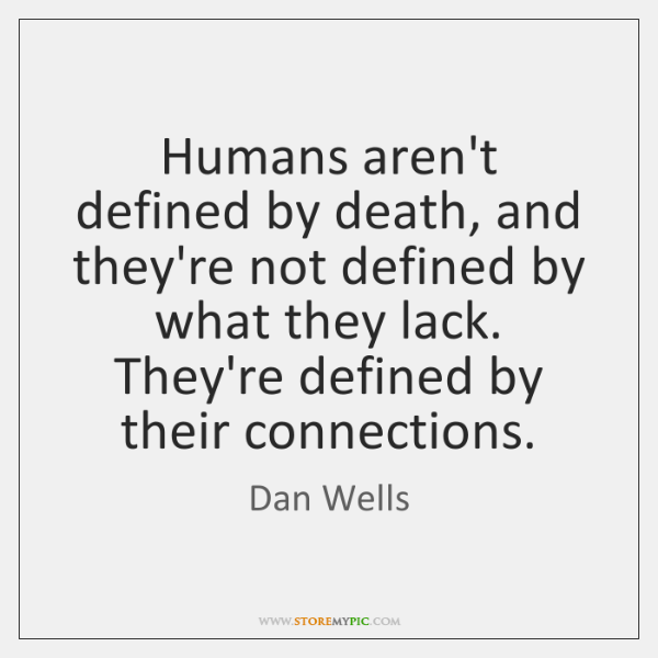 Humans aren't defined by death, and they're not defined by what they ...