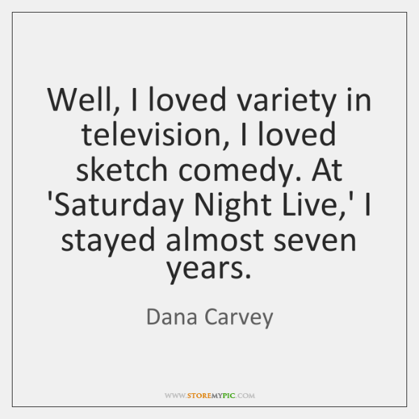 Well, I loved variety in television, I loved sketch comedy. At 'Saturday ...