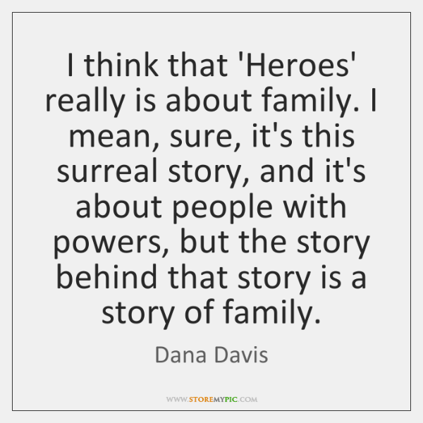 I think that 'Heroes' really is about family. I mean, sure, it's ...