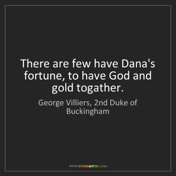 George Villiers, 2nd Duke of Buckingham: There are few have Dana's fortune, to have God and gold...