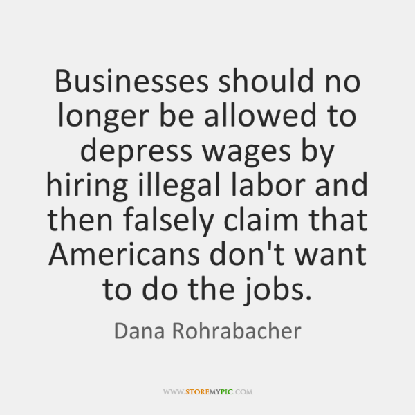 Businesses should no longer be allowed to depress wages by hiring illegal ...