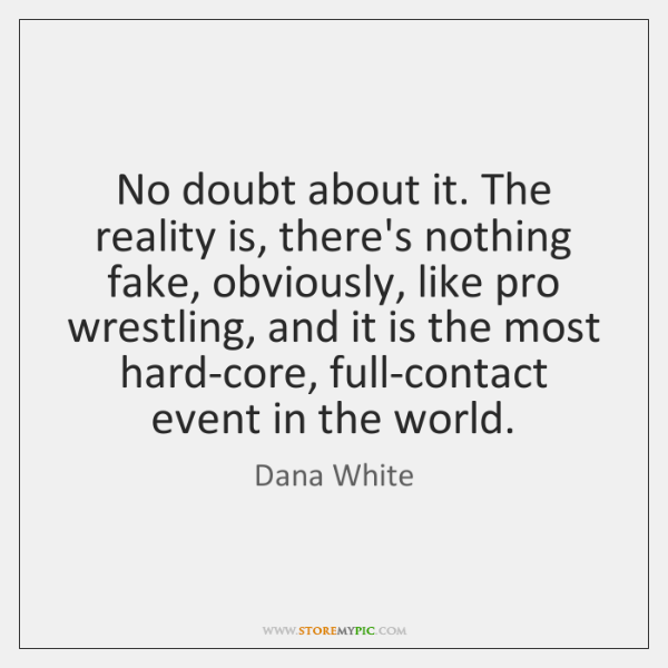 No doubt about it. The reality is, there's nothing fake, obviously, like ...