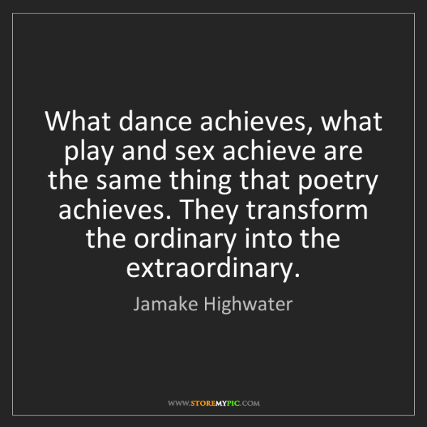 Jamake Highwater: What dance achieves, what play and sex achieve are the...