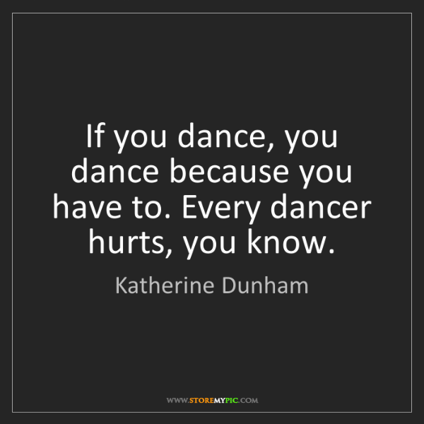 Katherine Dunham: If you dance, you dance because you have to. Every dancer...