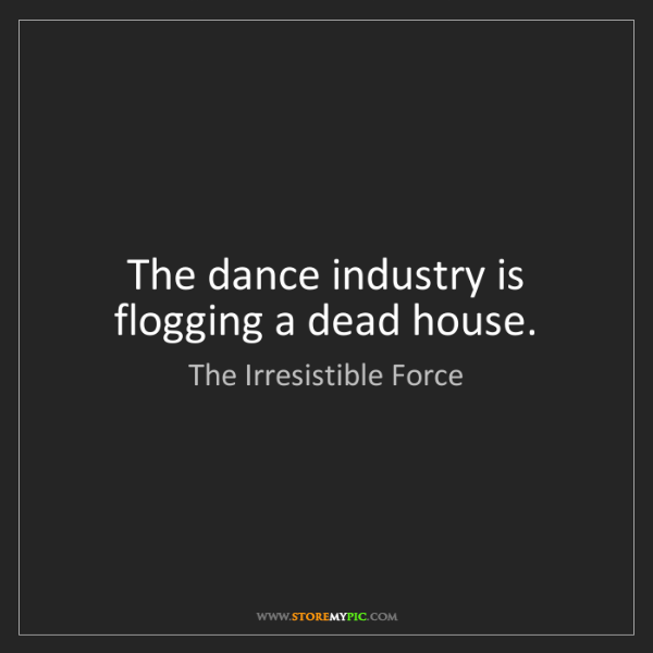The Irresistible Force: The dance industry is flogging a dead house.