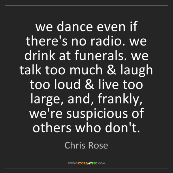 Chris Rose: we dance even if there's no radio. we drink at funerals....